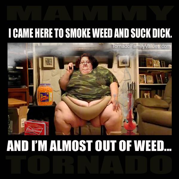 SMOKE WEED SUCK DICK MAMMY TORNADO