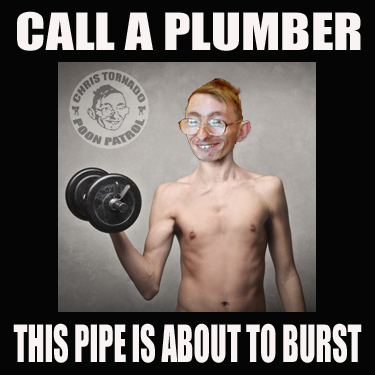 CALL A PLUMBER THIS PIPE IS ABOUT TO BURST CHRIS TORNADO