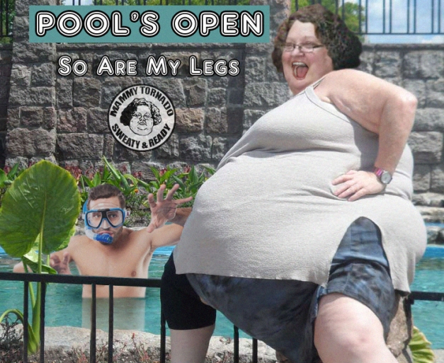 POOL'S OPEN SO ARE MY LEGS MAMMY TORNAD FUPA